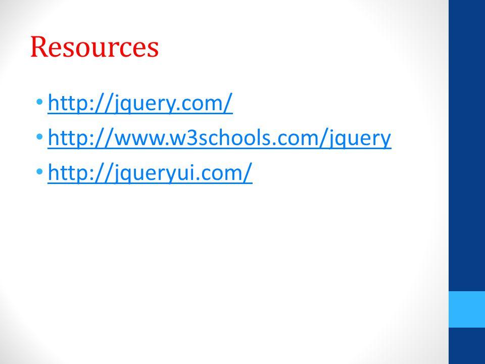 Resources http://jquery.com/ http://www.w3schools.com/jquery http://jqueryui.com/