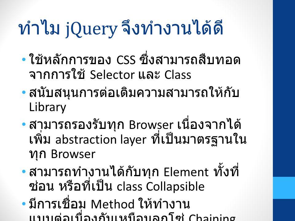 ทำไม jQuery จึงทำงานได้ดี ใช้หลักการของ CSS ซึ่งสามารถสืบทอด จากการใช้ Selector และ Class สนับสนุนการต่อเติมความสามารถให้กับ Library สามารถรองรับทุก Browser เนื่องจากได้ เพิ่ม abstraction layer ที่เป็นมาตรฐานใน ทุก Browser สามารถทำงานได้กับทุก Element ทั้งที่ ซ่อน หรือที่เป็น class Collapsible มีการเชื่อม Method ให้ทำงาน แบบต่อเนื่องกันเหมือนลูกโซ่ Chaining