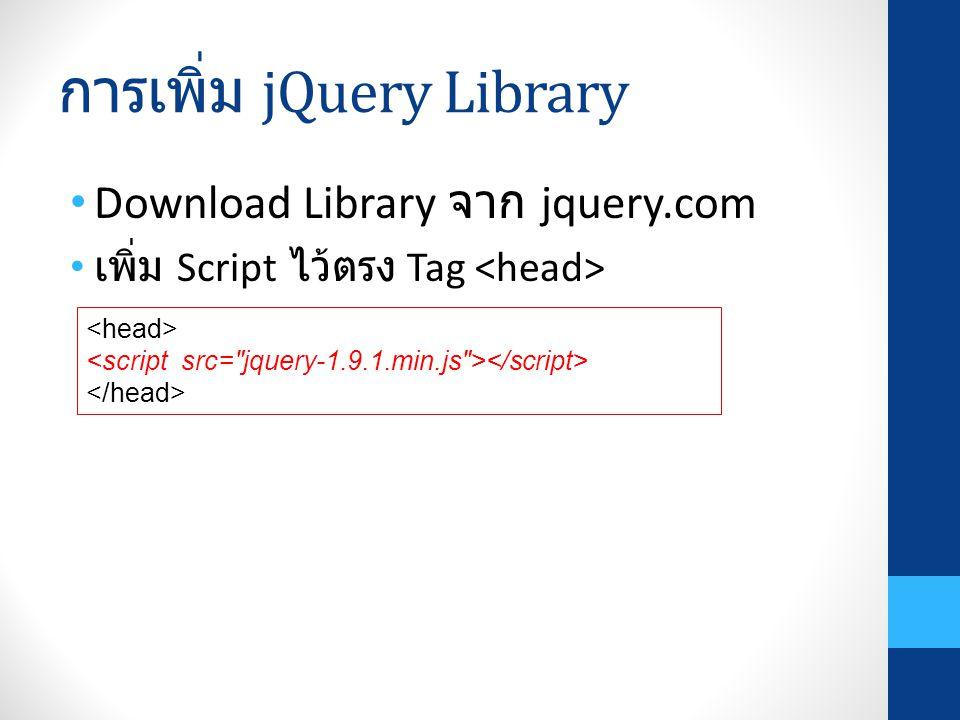 การเพิ่ม jQuery Library Download Library จาก jquery.com เพิ่ม Script ไว้ตรง Tag