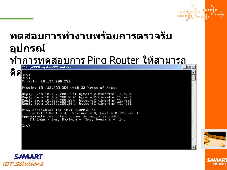 ทดสอบการทำงานพร้อมการตรวจรับ อุปกรณ์ ทำการทดสอบการ Ping Router ให้สามารถ ติดต่อกับ เครือข่ายต้นทางได้