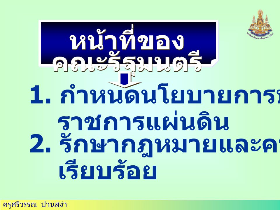 ครูศรีวรรณ ปานสง่า หน้าที่ของ คณะรัฐมนตรี 1.กำหนดนโยบายการบริหาร ราชการแผ่นดิน 2.