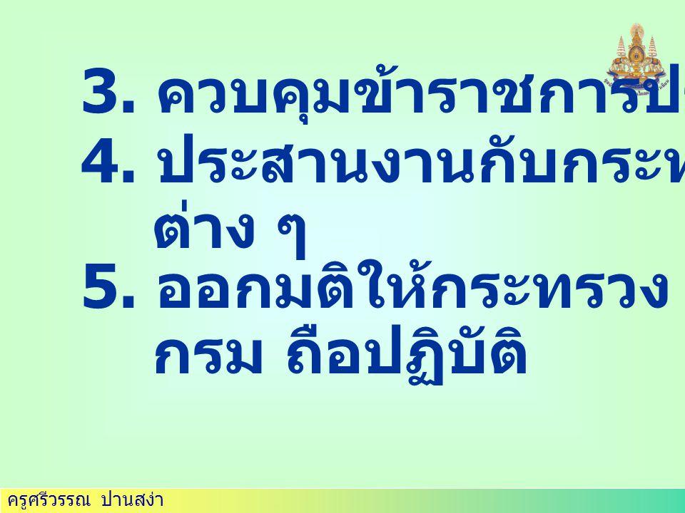 ครูศรีวรรณ ปานสง่า 3.ควบคุมข้าราชการประจำ 4. ประสานงานกับกระทรวง ต่าง ๆ 5.