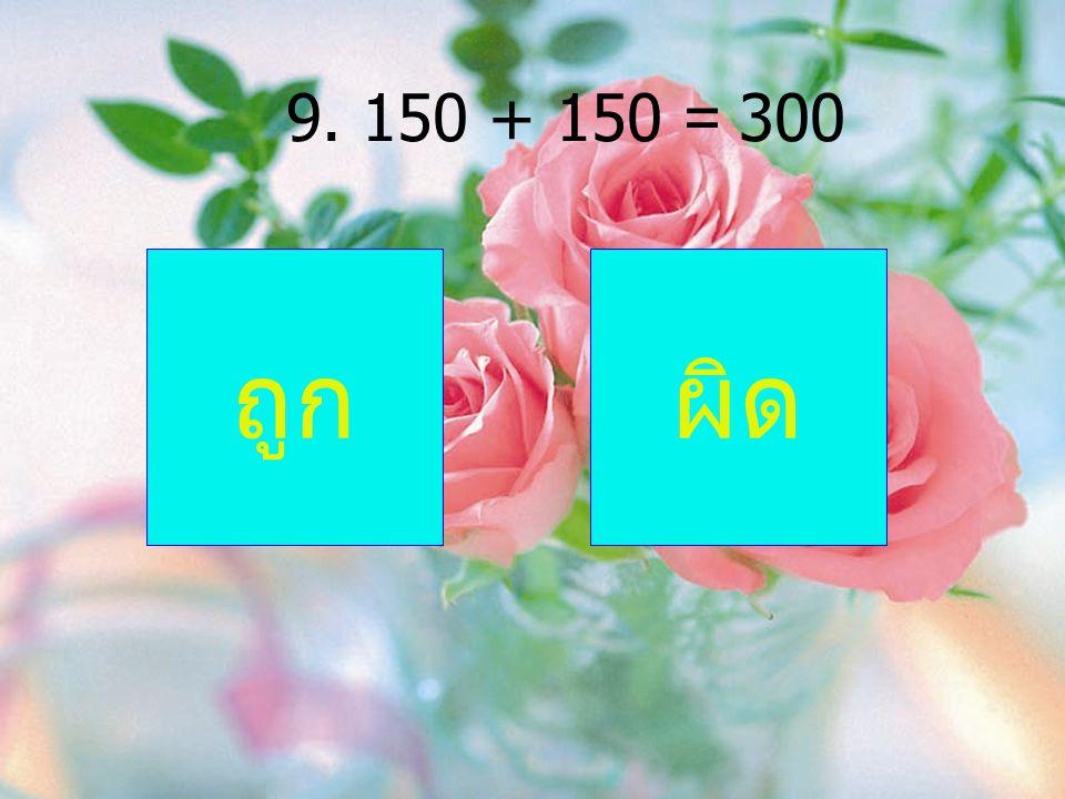 9. 150 + 150 = 300 ถูกผิด