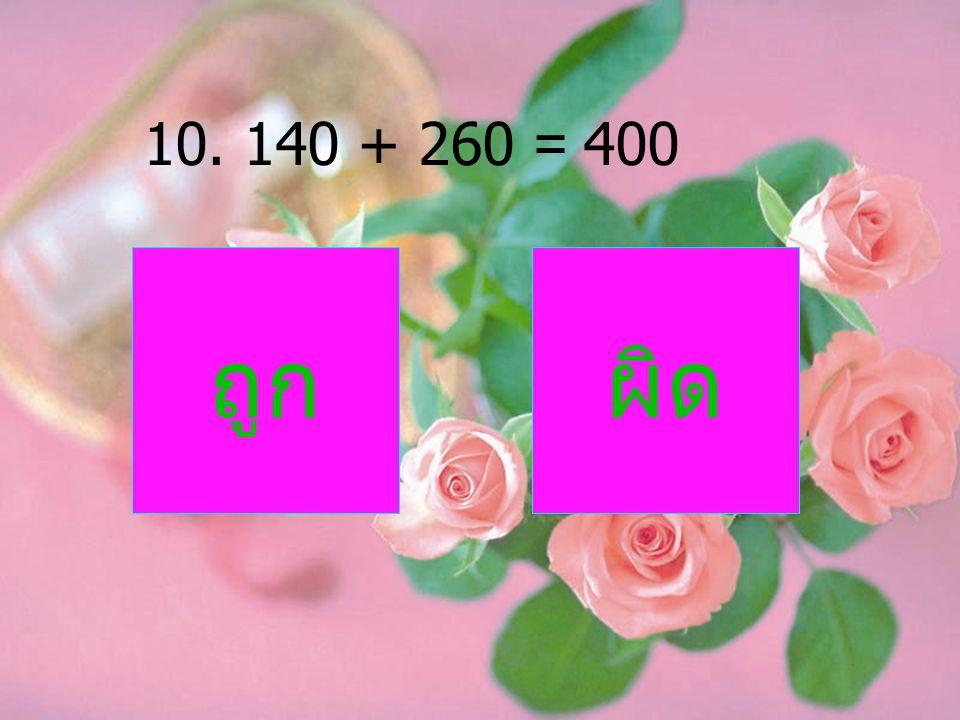 10. 140 + 260 = 400 ถูกผิด