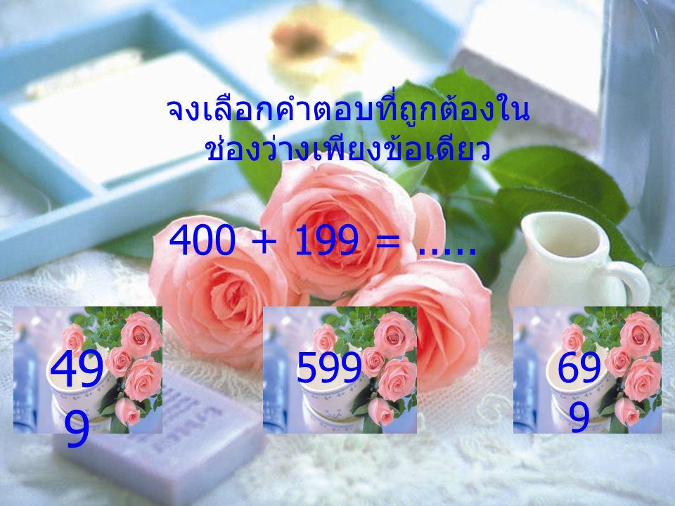 จงเลือกคำตอบที่ถูกต้องใน ช่องว่างเพียงข้อเดียว 400 + 199 =..... 49 9 59969 9