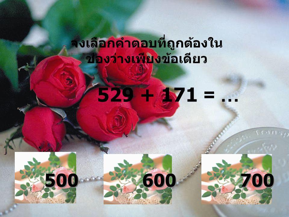 จงเลือกคำตอบที่ถูกต้องใน ช่องว่างเพียงข้อเดียว 529 + 171 = … 500 600 700
