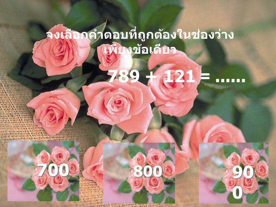 จงเลือกคำตอบที่ถูกต้องในช่องว่าง เพียงข้อเดียว 789 + 121 =...... 700 800 90 0