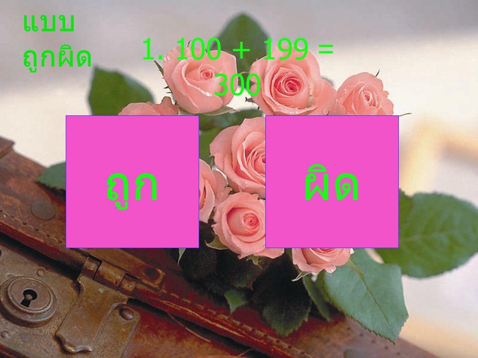 1. 100 + 199 = 300 ถูกผิด แบบ ถูกผิด