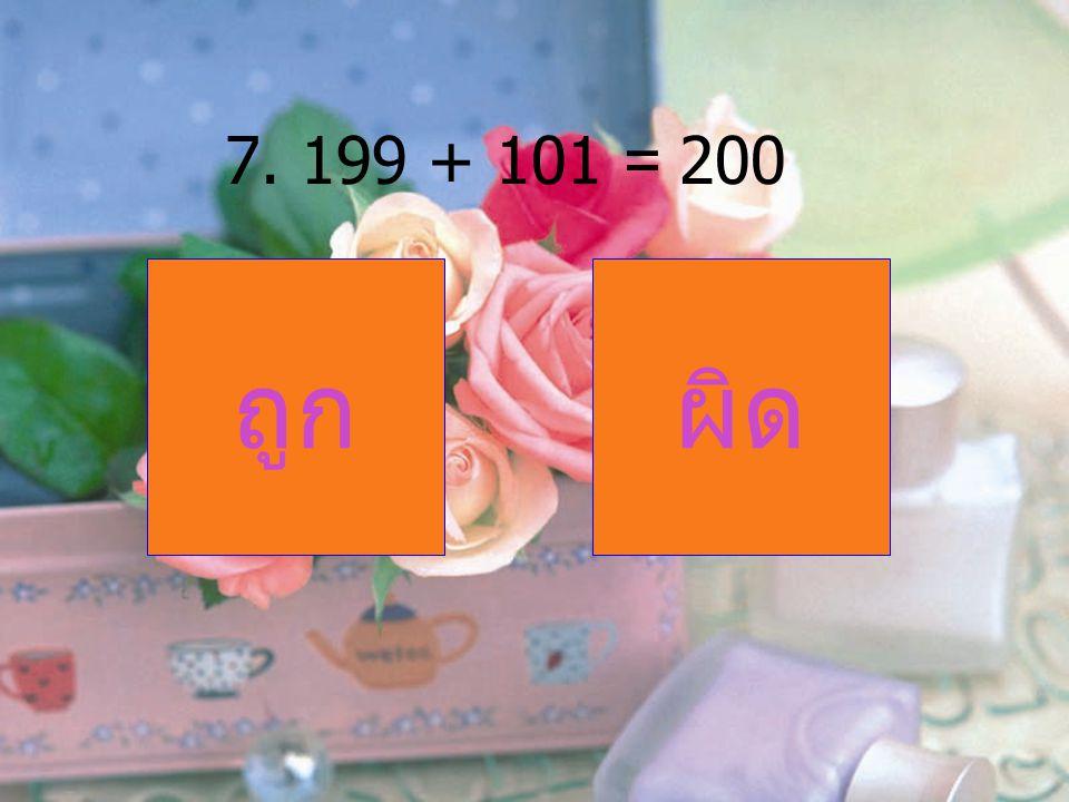 7. 199 + 101 = 200 ถูกผิด