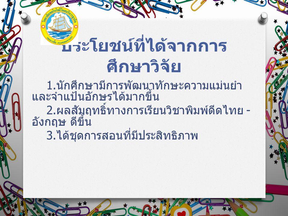 ประโยชน์ที่ได้จากการ ศึกษาวิจัย 1. นักศึกษามีการพัฒนาทักษะความแม่นยำ และจำแป้นอักษรได้มากขึ้น 2. ผลสัมฤทธิ์ทางการเรียนวิชาพิมพ์ดีดไทย - อังกฤษ ดีขึ้น