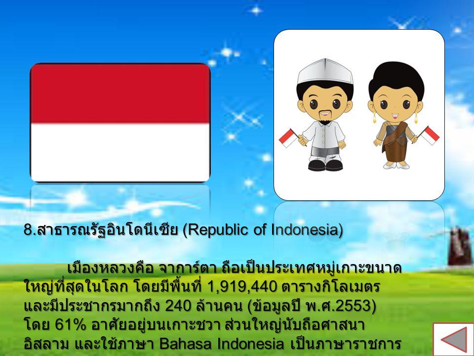 8. สาธารณรัฐอินโดนีเซีย (Republic of Indonesia) เมืองหลวงคือ จาการ์ตา ถือเป็นประเทศหมู่เกาะขนาด ใหญ่ที่สุดในโลก โดยมีพื้นที่ 1,919,440 ตารางกิโลเมตร แ
