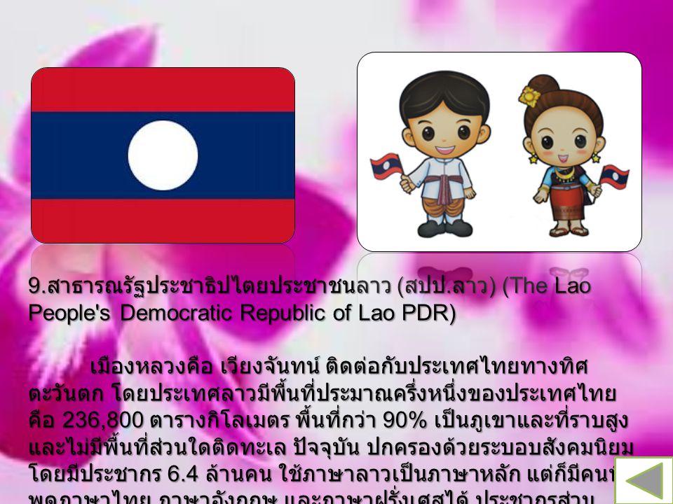 9. สาธารณรัฐประชาธิปไตยประชาชนลาว ( สปป. ลาว ) (The Lao People's Democratic Republic of Lao PDR) เมืองหลวงคือ เวียงจันทน์ ติดต่อกับประเทศไทยทางทิศ ตะว