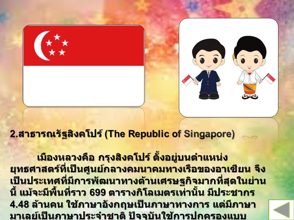 2. สาธารณรัฐสิงคโปร์ (The Republic of Singapore) เมืองหลวงคือ กรุงสิงคโปร์ ตั้งอยู่บนตำแหน่ง ยุทธศาสตร์ที่เป็นศูนย์กลางคมนาคมทางเรือของอาเซียน จึง เป็