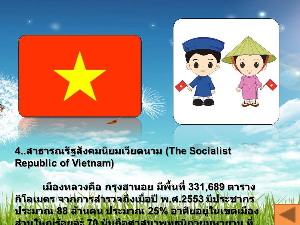 4.. สาธารณรัฐสังคมนิยมเวียดนาม (The Socialist Republic of Vietnam) เมืองหลวงคือ กรุงฮานอย มีพื้นที่ 331,689 ตาราง กิโลเมตร จากการสำรวจถึงเมื่อปี พ. ศ.