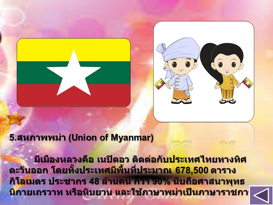 5. สหภาพพม่า (Union of Myanmar) มีเมืองหลวงคือ เนปิดอว ติดต่อกับประเทศไทยทางทิศ ตะวันออก โดยทั้งประเทศมีพื้นที่ประมาณ 678,500 ตาราง กิโลเมตร ประชากร 4