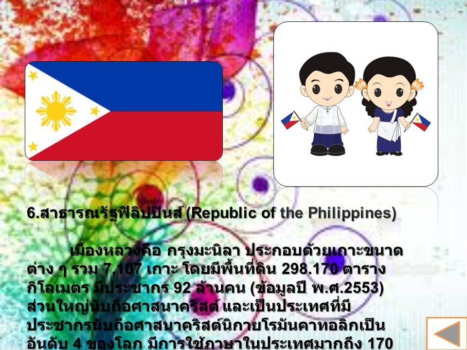 6. สาธารณรัฐฟิลิปปินส์ (Republic of the Philippines) เมืองหลวงคือ กรุงมะนิลา ประกอบด้วยเกาะขนาด ต่าง ๆ รวม 7,107 เกาะ โดยมีพื้นที่ดิน 298.170 ตาราง กิ