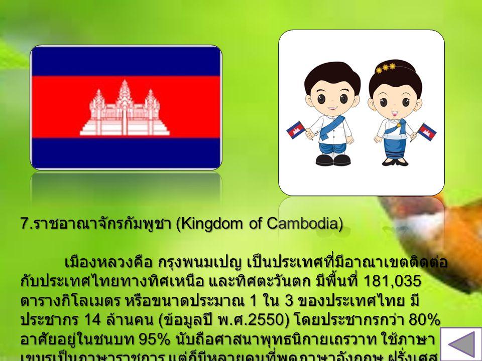 7. ราชอาณาจักรกัมพูชา (Kingdom of Cambodia) เมืองหลวงคือ กรุงพนมเปญ เป็นประเทศที่มีอาณาเขตติดต่อ กับประเทศไทยทางทิศเหนือ และทิศตะวันตก มีพื้นที่ 181,0