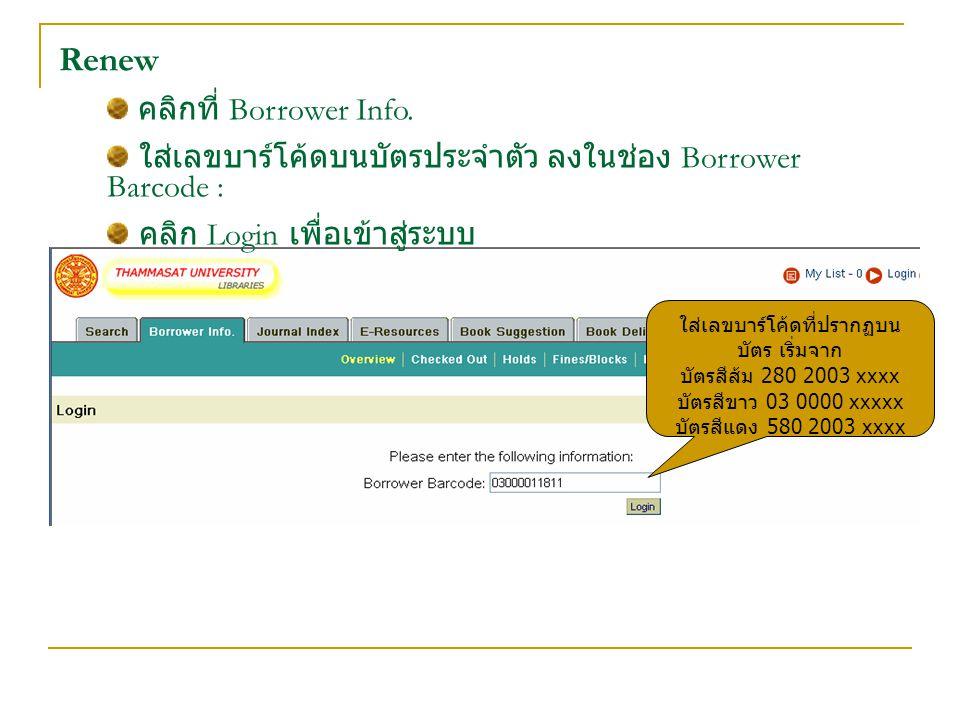 Renew คลิกที่ Borrower Info. ใส่เลขบาร์โค้ดบนบัตรประจำตัว ลงในช่อง Borrower Barcode : คลิก Login เพื่อเข้าสู่ระบบ ใส่เลขบาร์โค้ดที่ปรากฏบน บัตร เริ่มจ