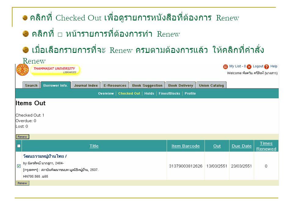 คลิกที่ Checked Out เพื่อดูรายการหนังสือที่ต้องการ Renew คลิกที่ □ หน้ารายการที่ต้องการทำ Renew เมื่อเลือกรายการที่จะ Renew ครบตามต้องการแล้ว ให้คลิกที่คำสั่ง Renew