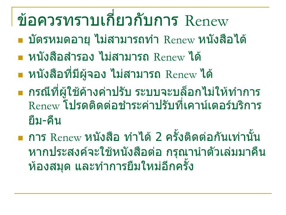 ข้อควรทราบเกี่ยวกับการ Renew บัตรหมดอายุ ไม่สามารถทำ Renew หนังสือได้ หนังสือสำรอง ไม่สามารถ Renew ได้ หนังสือที่มีผู้จอง ไม่สามารถ Renew ได้ กรณีที่ผู้ใช้ค้างค่าปรับ ระบบจะบล็อกไม่ให้ทำการ Renew โปรดติดต่อชำระค่าปรับที่เคาน์เตอร์บริการ ยืม - คืน การ Renew หนังสือ ทำได้ 2 ครั้งติดต่อกันเท่านั้น หากประสงค์จะใช้หนังสือต่อ กรุณานำตัวเล่มมาคืน ห้องสมุด และทำการยืมใหม่อีกครั้ง