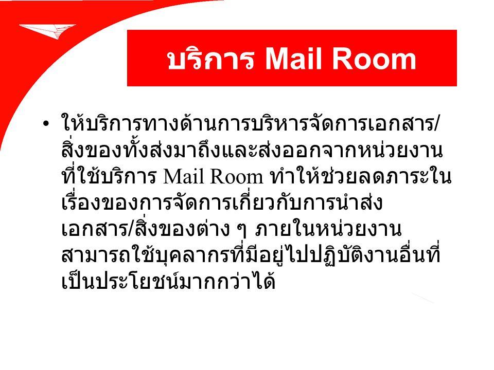 บริการ Mail Room ให้บริการทางด้านการบริหารจัดการเอกสาร / สิ่งของทั้งส่งมาถึงและส่งออกจากหน่วยงาน ที่ใช้บริการ Mail Room ทำให้ช่วยลดภาระใน เรื่องของการ