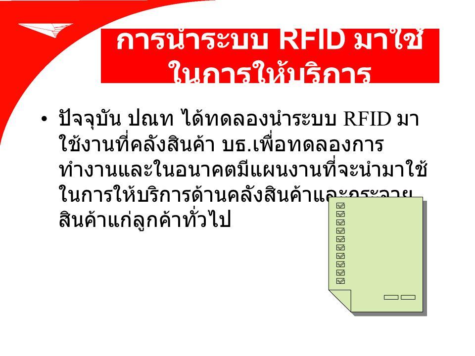 การนำระบบ RFID มาใช้ ในการให้บริการ ปัจจุบัน ปณท ได้ทดลองนำระบบ RFID มา ใช้งานที่คลังสินค้า บธ. เพื่อทดลองการ ทำงานและในอนาคตมีแผนงานที่จะนำมาใช้ ในกา