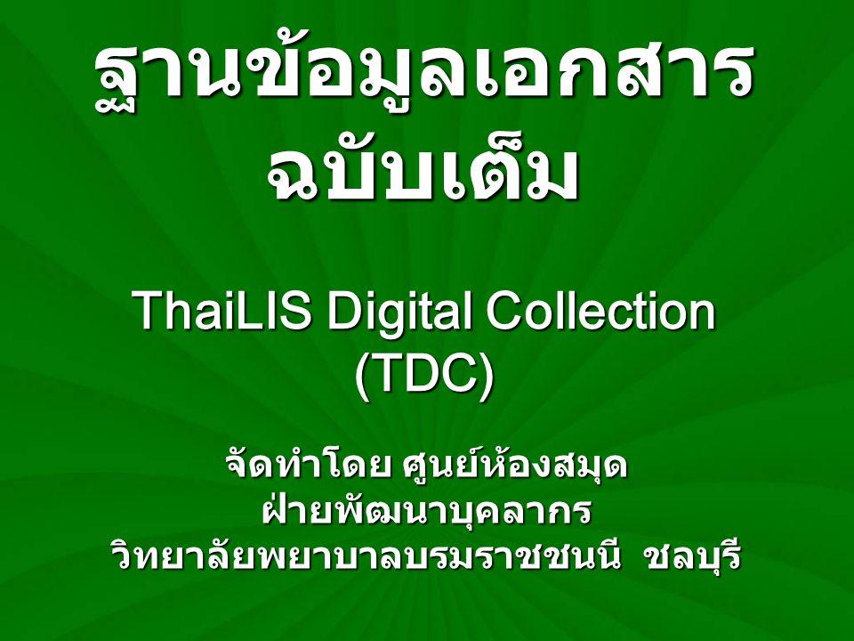 ThaiLIS Digital Collection (TDC) ฐานข้อมูลเอกสารฉบับเต็มในรูป อิเล็กทรอนิกส์ ประกอบด้วย วิทยานิพนธ์ งานวิจัย บทความวารสารและหนังสือหายาก ที่มี อยู่ในห้องสมุดมหาวิทยาลัย / วิทยาลัย และสถาบันต่างๆ ที่เป็นสมาชิกของ เครือข่ายห้องสมุดสถาบันอุดมศึกษา ไทย (ThaiLIS) ของสำนักงาน คณะกรรมการการอุดมศึกษา ( สกอ.) ซึ่งสามารถเข้าใช้บริการผ่านระบบ เครือข่ายคอมพิวเตอร์ของวิทยาลัยได้ ผ่านทางเว็บไซต์ห้องสมุดหรือที่ URL http://dcms.thailis.or.th/d cms