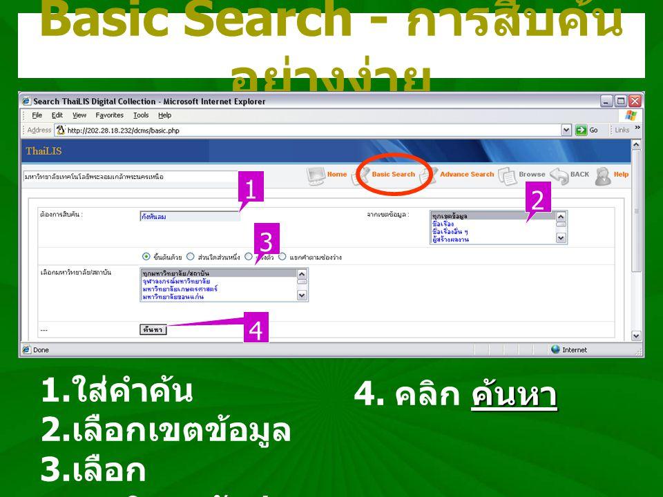 Basic Search - การสืบค้น อย่างง่าย 1. ใส่คำค้น 2. เลือกเขตข้อมูล 3. เลือก มหาวิทยาลัย / สถาบัน 1 3 2 4 ค้นหา 4. คลิก ค้นหา