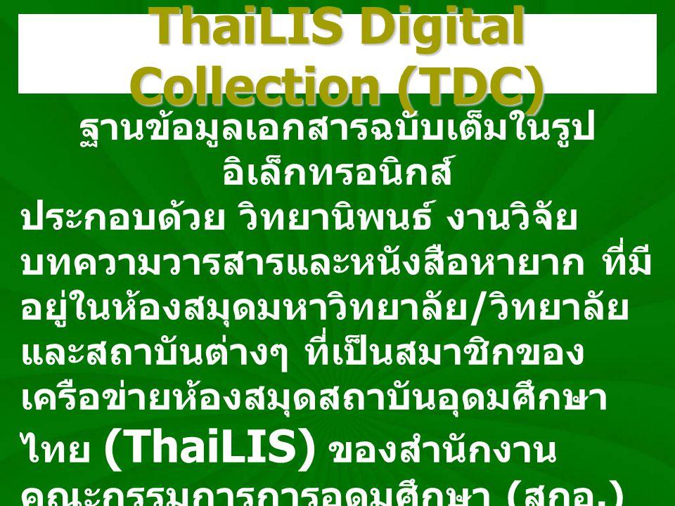 ThaiLIS Digital Collection (TDC) ฐานข้อมูลเอกสารฉบับเต็มในรูป อิเล็กทรอนิกส์ ประกอบด้วย วิทยานิพนธ์ งานวิจัย บทความวารสารและหนังสือหายาก ที่มี อยู่ในห