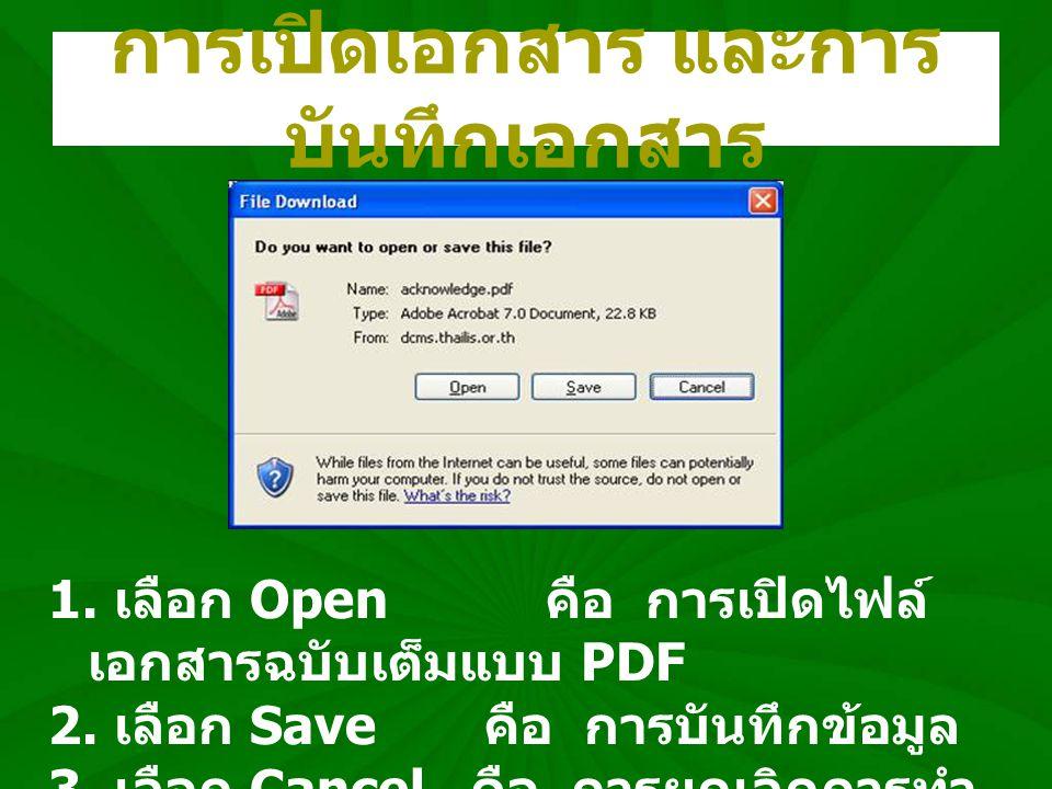 การเปิดเอกสาร และการ บันทึกเอกสาร 1. เลือก Open คือ การเปิดไฟล์ เอกสารฉบับเต็มแบบ PDF 2. เลือก Save คือ การบันทึกข้อมูล 3. เลือก Cancel คือ การยกเลิกก