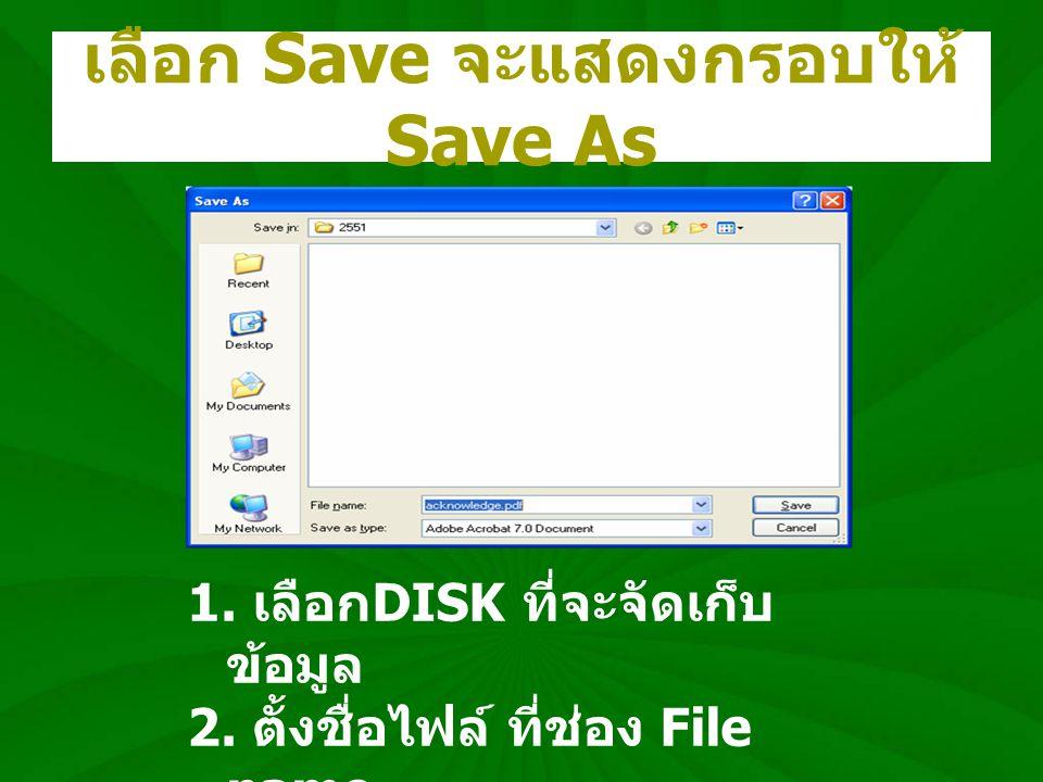 เลือก Save จะแสดงกรอบให้ Save As 1. เลือก DISK ที่จะจัดเก็บ ข้อมูล 2. ตั้งชื่อไฟล์ ที่ช่อง File name 3. คลิก Save