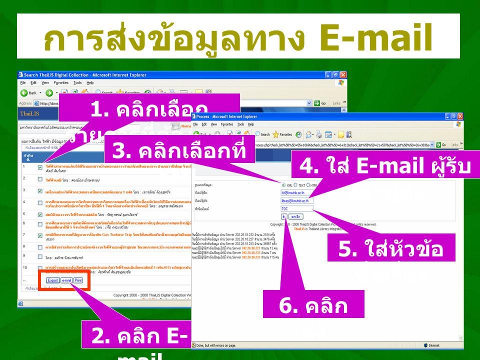 การส่งข้อมูลทาง E-mail 1. คลิกเลือก รายการที่ต้องการ 2. คลิก E- mail 3. คลิกเลือกที่ XML 4. ใส่ E-mail ผู้รับ และผู้ส่ง 5. ใส่หัวข้อ ชื่อเรื่อง 6. คลิ