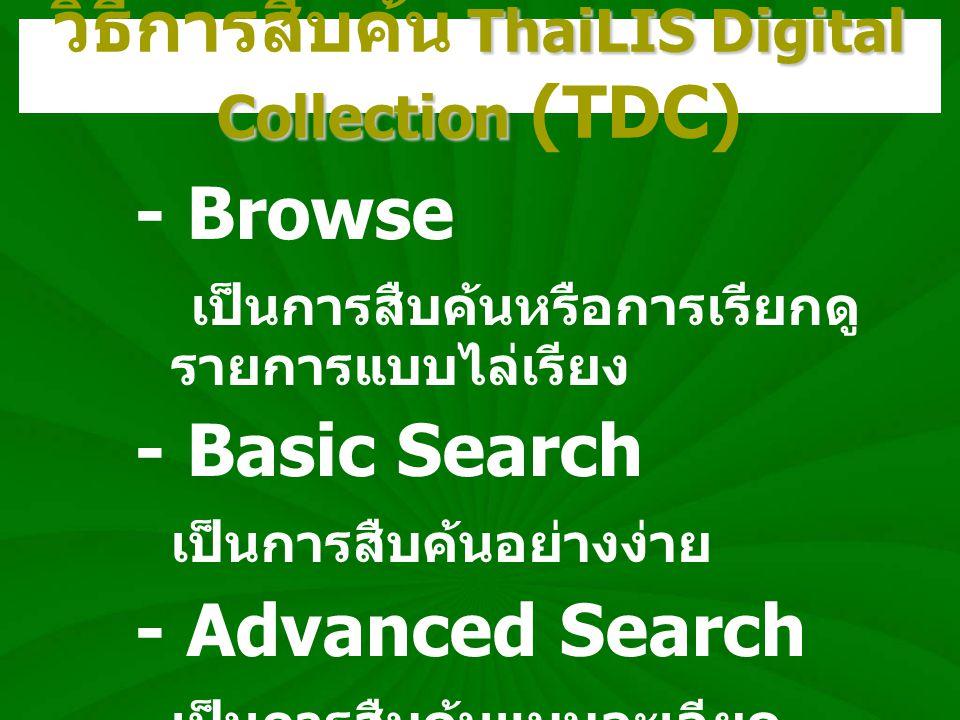 ThaiLIS Digital Collection วิธีการสืบค้น ThaiLIS Digital Collection (TDC) - Browse เป็นการสืบค้นหรือการเรียกดู รายการแบบไล่เรียง - Basic Search เป็นกา