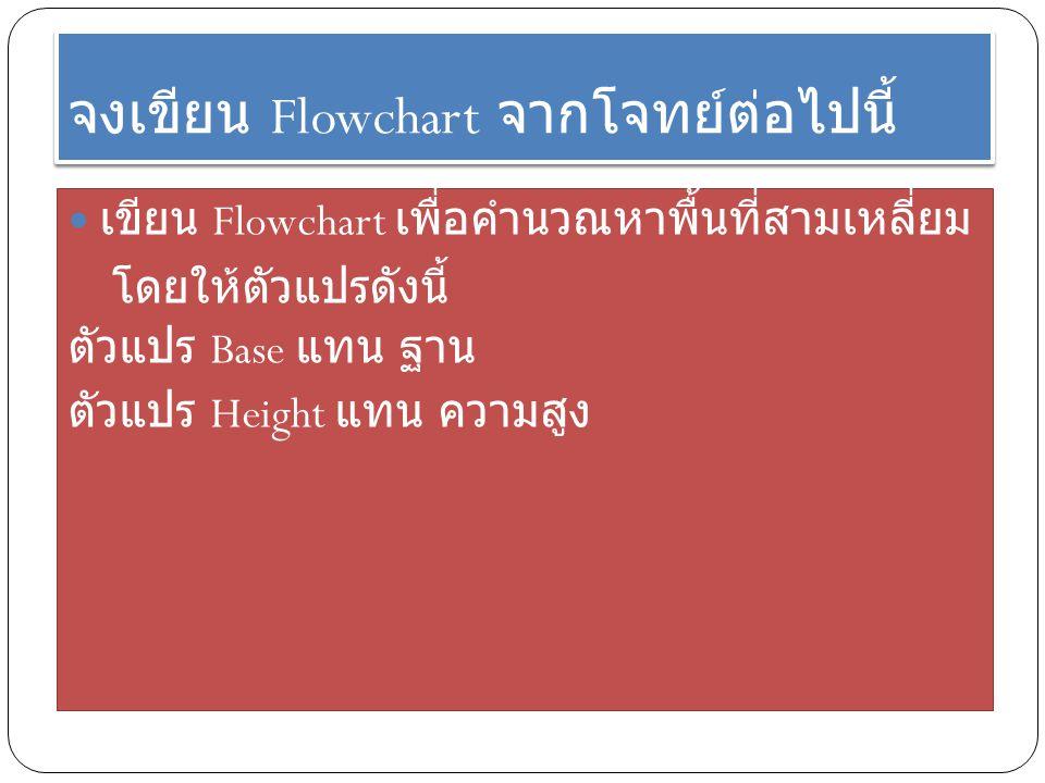 จงเขียน Flowchart จากโจทย์ต่อไปนี้ เขียน Flowchart เพื่อคำนวณหาพื้นที่สามเหลี่ยม โดยให้ตัวแปรดังนี้ ตัวแปร Base แทน ฐาน ตัวแปร Height แทน ความสูง