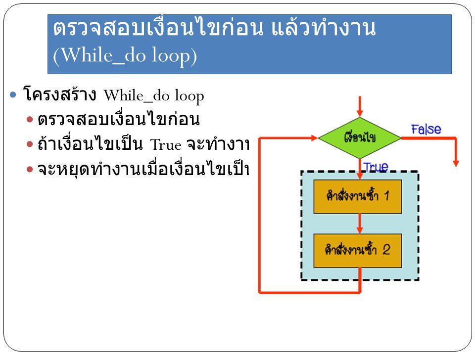 ตรวจสอบเงื่อนไขก่อน แล้วทำงาน (While_do loop) โครงสร้าง While_do loop ตรวจสอบเงื่อนไขก่อน ถ้าเงื่อนไขเป็น True จะทำงานไปเรื่อย ๆ จะหยุดทำงานเมื่อเงื่อ