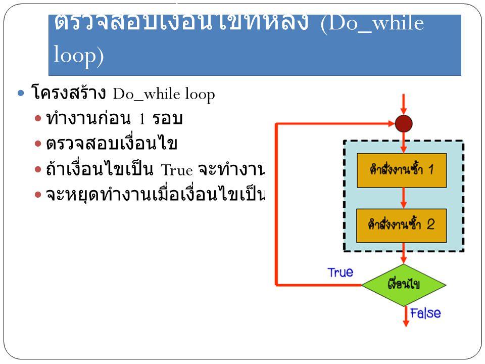 ตรวจสอบเงื่อนไขทีหลัง (Do_while loop) โครงสร้าง Do_while loop ทำงานก่อน 1 รอบ ตรวจสอบเงื่อนไข ถ้าเงื่อนไขเป็น True จะทำงานไปเรื่อย ๆ จะหยุดทำงานเมื่อเ