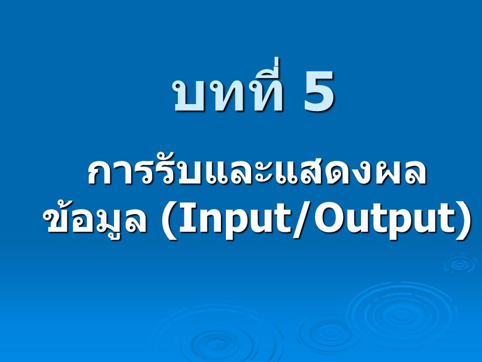 บทที่ 5 บทที่ 5 การรับและแสดงผล ข้อมูล (Input/Output)