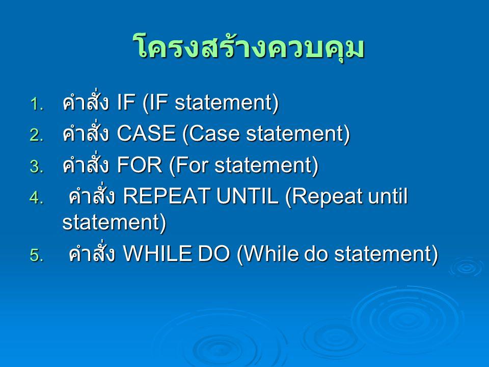โครงสร้างควบคุม โครงสร้างควบคุม 1. คำสั่ง IF (IF statement) 2. คำสั่ง CASE (Case statement) 3. คำสั่ง FOR (For statement) 4. คำสั่ง REPEAT UNTIL (Repe