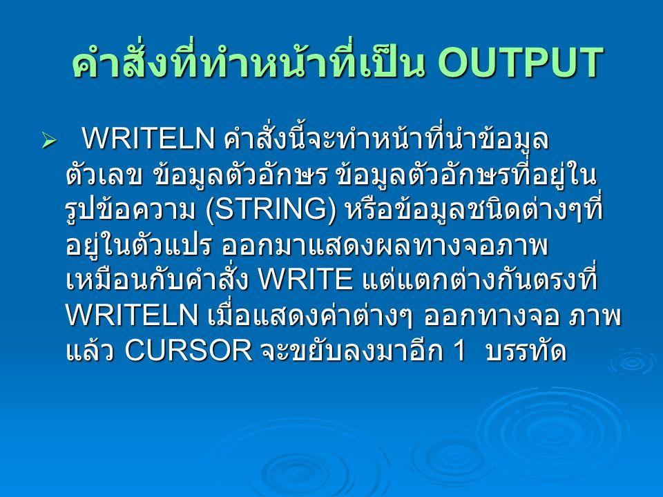 คำสั่งที่ทำหน้าที่เป็น OUTPUT คำสั่งที่ทำหน้าที่เป็น OUTPUT  WRITELN คำสั่งนี้จะทำหน้าที่นำข้อมูล ตัวเลข ข้อมูลตัวอักษร ข้อมูลตัวอักษรที่อยู่ใน รูปข้