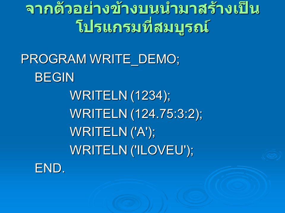 จากตัวอย่างข้างบนนำมาสร้างเป็น โปรแกรมที่สมบูรณ์ PROGRAM WRITE_DEMO; PROGRAM WRITE_DEMO; BEGIN BEGIN WRITELN (1234); WRITELN (1234); WRITELN (124.75:3