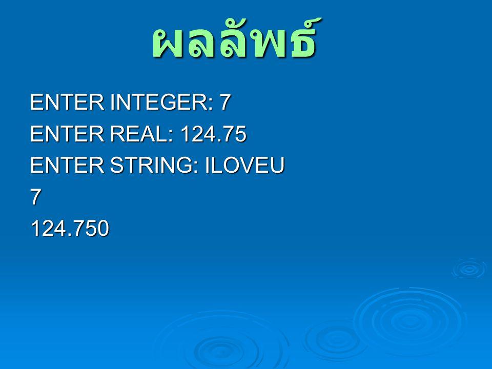 ผลลัพธ์ ENTER INTEGER: 7 ENTER REAL: 124.75 ENTER STRING: ILOVEU 7124.750