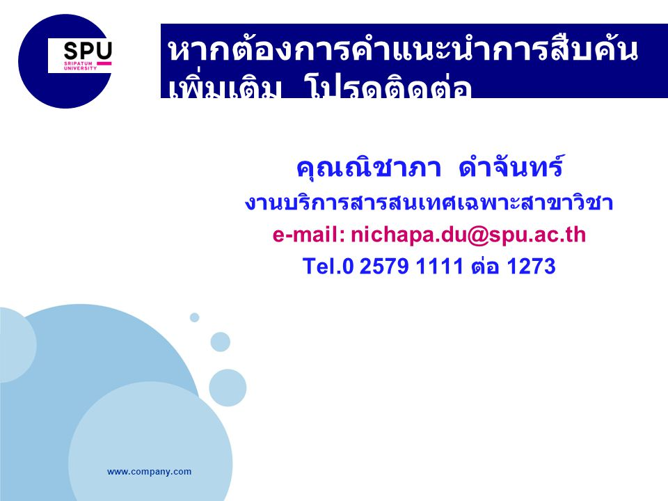 www.company.com หากต้องการคำแนะนำการสืบค้น เพิ่มเติม โปรดติดต่อ คุณณิชาภา ดำจันทร์ งานบริการสารสนเทศเฉพาะสาขาวิชา e-mail: nichapa.du@spu.ac.th Tel.0 2579 1111 ต่อ 1273
