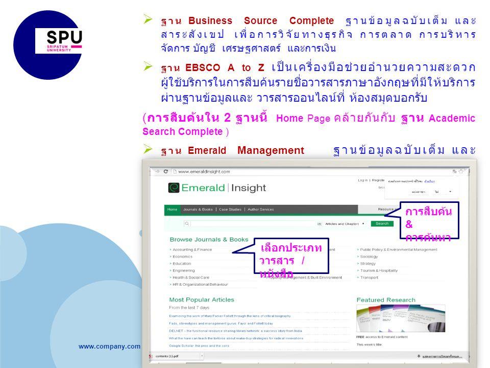 www.company.com  ฐาน Business Source Complete ฐานข้อมูลฉบับเต็ม และ สาระสังเขป เพื่อการวิจัยทางธุรกิจ การตลาด การบริหาร จัดการ บัญชี เศรษฐศาสตร์ และการเงิน  ฐาน EBSCO A to Z เป็นเครื่องมือช่วยอำนวยความสะดวก ผู้ใช้บริการในการสืบค้นรายชื่อวารสารภาษาอังกฤษที่มีให้บริการ ผ่านฐานข้อมูลและ วารสารออนไลน์ที่ ห้องสมุดบอกรับ ( การสืบค้นใน 2 ฐานนี้ Home Page คล้ายกันกับ ฐาน Academic Search Complete )  ฐาน Emerald Management ฐานข้อมูลฉบับเต็ม และ สาระสังเขป ด้านบริหารธุรกิจ การจัดการ เศรษฐศาสตร์ วิศวกรรมศาสตร์ เทคโนโลยี วิทยาศาสตร์ประยุกต์ ด้าน สังคมศาสตร์ ภาษาศาสตร์ (http://www.emeraldinsight.com/) การสืบค้น & การค้นหา เลือกประเภท วารสาร / หนังสือ