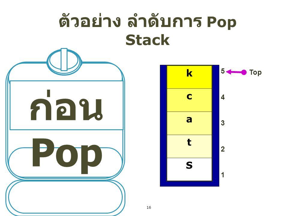1 Pop ตัวอย่าง ลำดับการ Pop Stack Top Complete k c a t S 5432154321 Top = Top -1; Data = Stack[Top]; 17