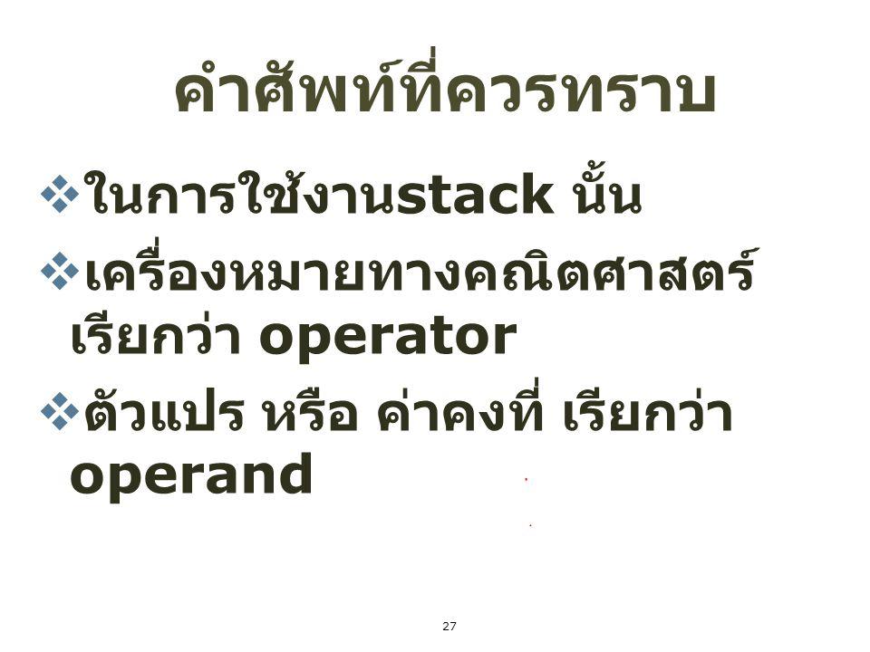 27 คำศัพท์ที่ควรทราบ  ในการใช้งาน stack นั้น  เครื่องหมายทางคณิตศาสตร์ เรียกว่า operator  ตัวแปร หรือ ค่าคงที่ เรียกว่า operand