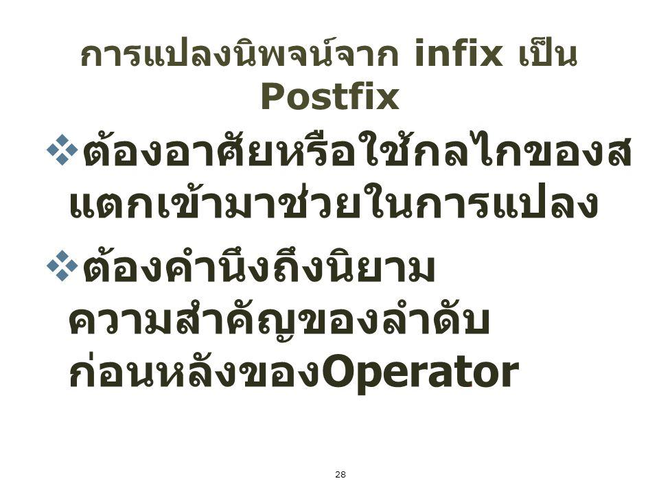 29 อัลกอริทึม การแปลงนิพจน์ Infix เป็น Postfix อัลกอริทึมในการแปลงนิพจน์ Infix เป็น postfix โดย การใช้ stack - นิพจน์ Infix ที่กำหนดให้ถือว่าเป็น Input ให้อ่านค่า มาละตัวจากซ้ายไปขวา (X+Y) * Z นิพจน์ Infix