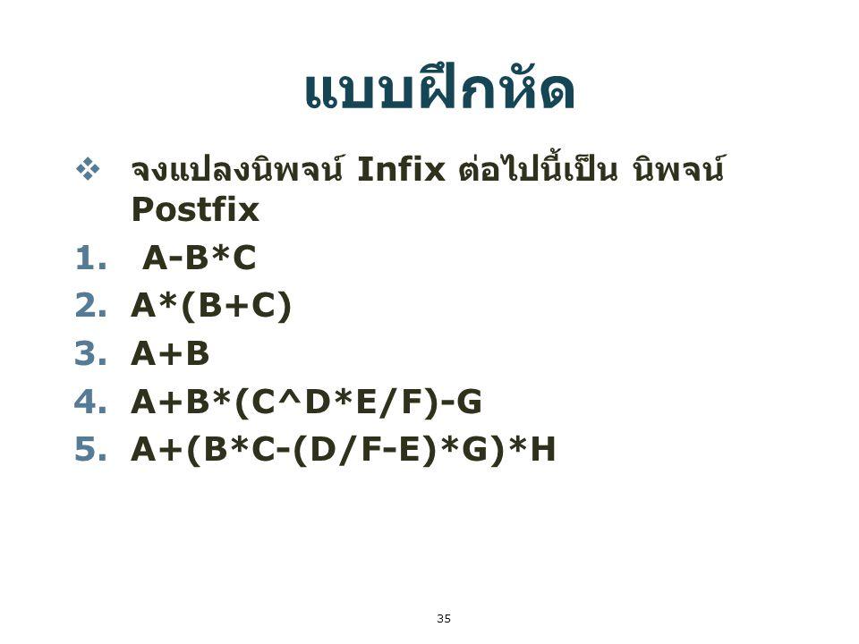 35 แบบฝึกหัด  จงแปลงนิพจน์ Infix ต่อไปนี้เป็น นิพจน์ Postfix 1. A-B*C 2.A*(B+C) 3.A+B 4.A+B*(C^D*E/F)-G 5.A+(B*C-(D/F-E)*G)*H