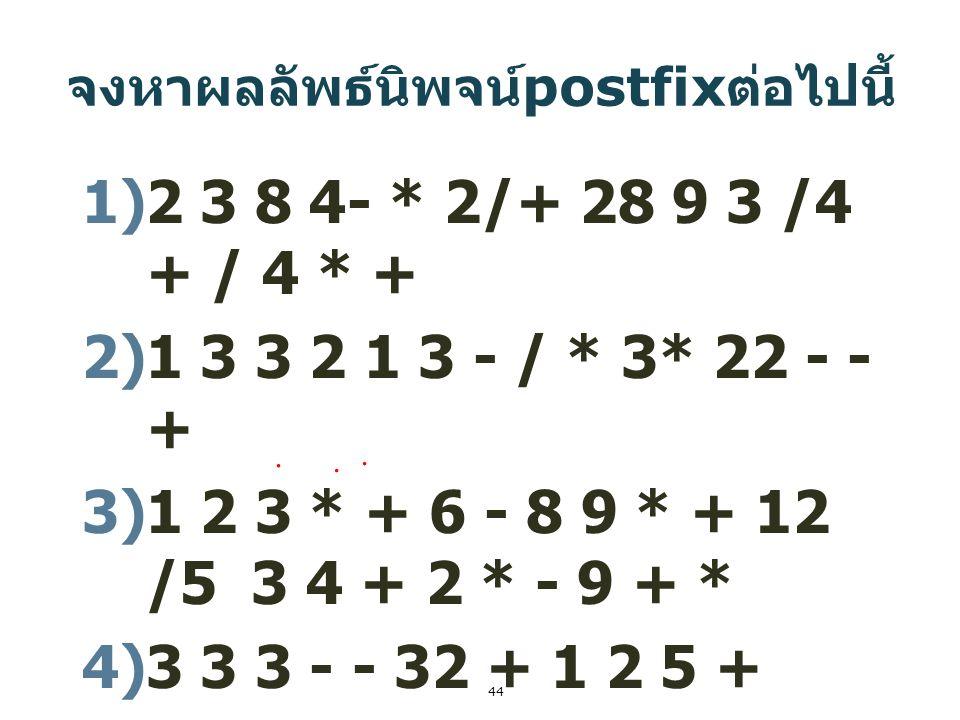 44 จงหาผลลัพธ์นิพจน์ postfix ต่อไปนี้ 1)2 3 8 4- * 2/+ 28 9 3 /4 + / 4 * + 2)1 3 3 2 1 3 - / * 3* 22 - - + 3)1 2 3 * + 6 - 8 9 * + 12 /5 3 4 + 2 * - 9
