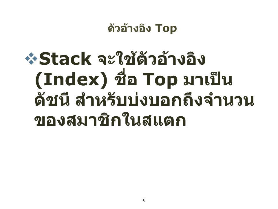 ตัวอ้างอิง Top  Stack จะใช้ตัวอ้างอิง (Index) ชื่อ Top มาเป็น ดัชนี สำหรับบ่งบอกถึงจำนวน ของสมาชิกในสแตก 6