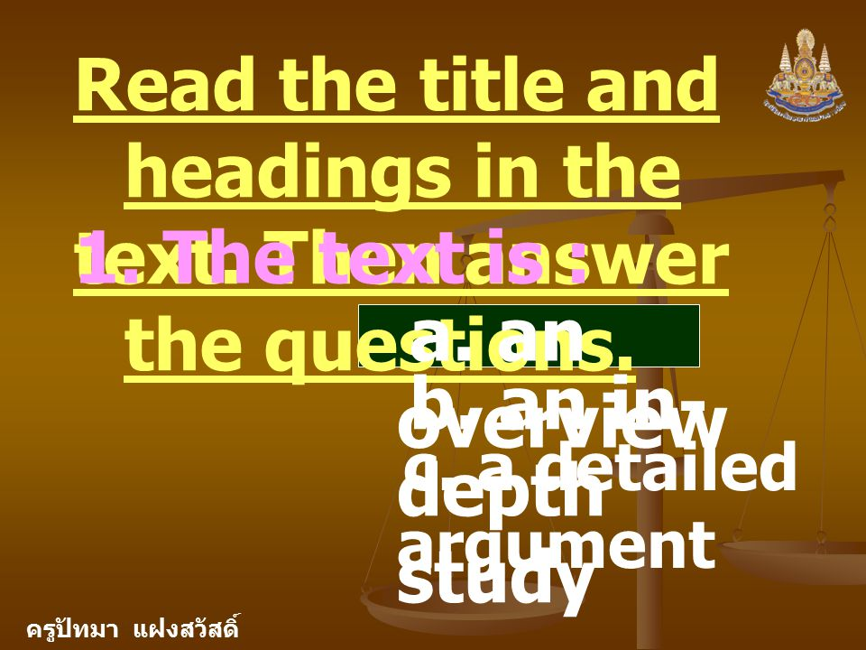 ครูปัทมา แฝงสวัสดิ์ Read the title and headings in the text. Then answer the questions. 1. The text is : a. an overview b. an in- depth study c. a det